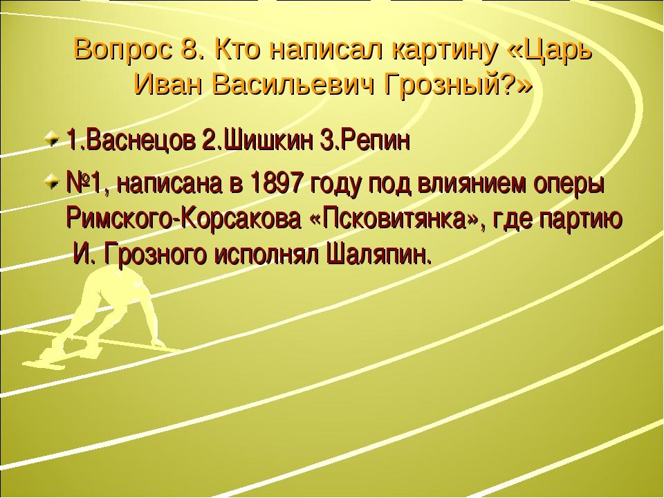 Вопрос 8. Кто написал картину «Царь Иван Васильевич Грозный?» 1.Васнецов 2.Ши...