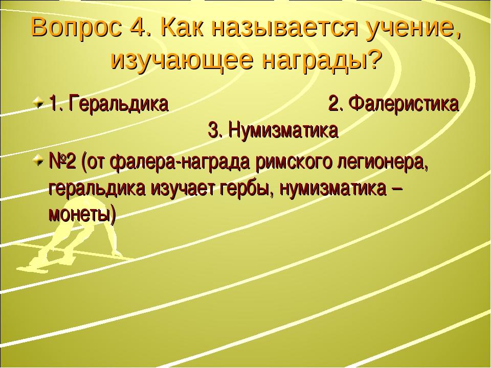 Вопрос 4. Как называется учение, изучающее награды? 1. Геральдика 2. Фалерист...