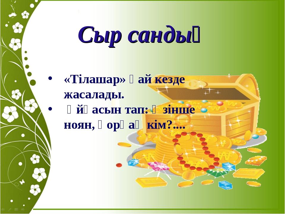 Сыр сандық «Тілашар» қай кезде жасалады. Ұйқасын тап: Өзінше ноян, қорқақ кім...