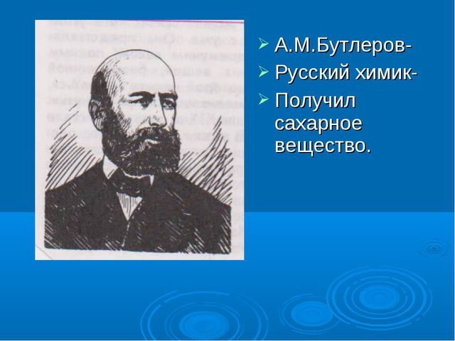 А.М.Бутлеров- Русский химик- Получил сахарное вещество.