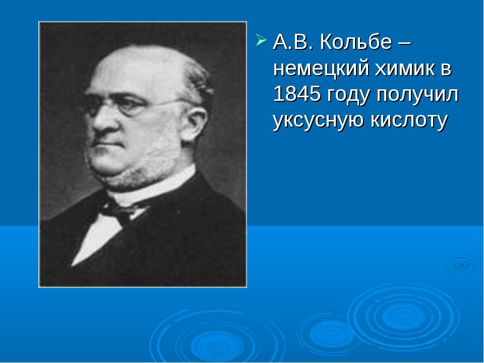 А.В. Кольбе –немецкий химик в 1845 году получил уксусную кислоту