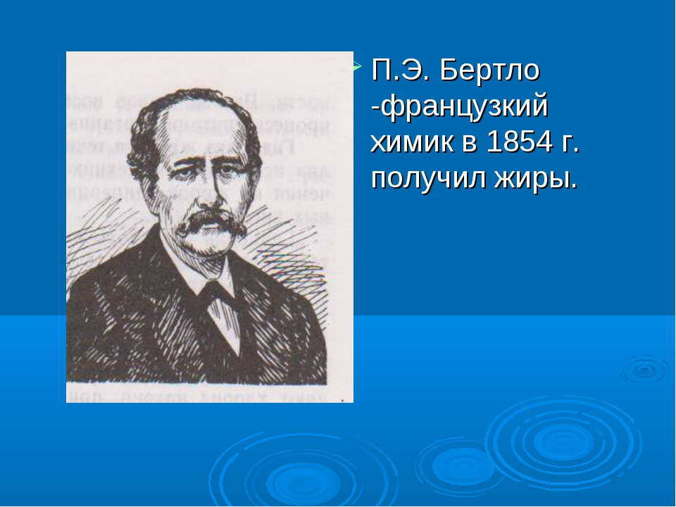 П.Э. Бертло -французкий химик в 1854 г. получил жиры.