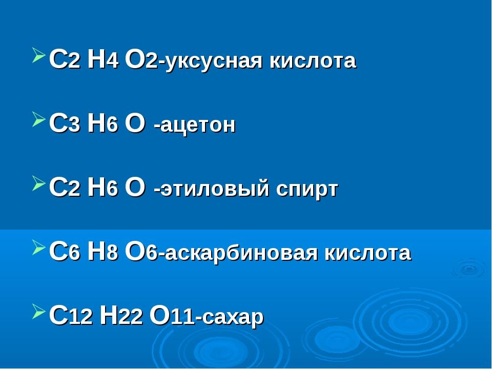 С2 Н4 О2-уксусная кислота С3 Н6 О -ацетон С2 Н6 О -этиловый спирт С6 Н8 О6-ас...