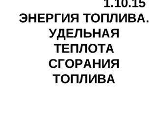 1.10.15 ЭНЕРГИЯ ТОПЛИВА. УДЕЛЬНАЯ ТЕПЛОТА СГОРАНИЯ ТОПЛИВА