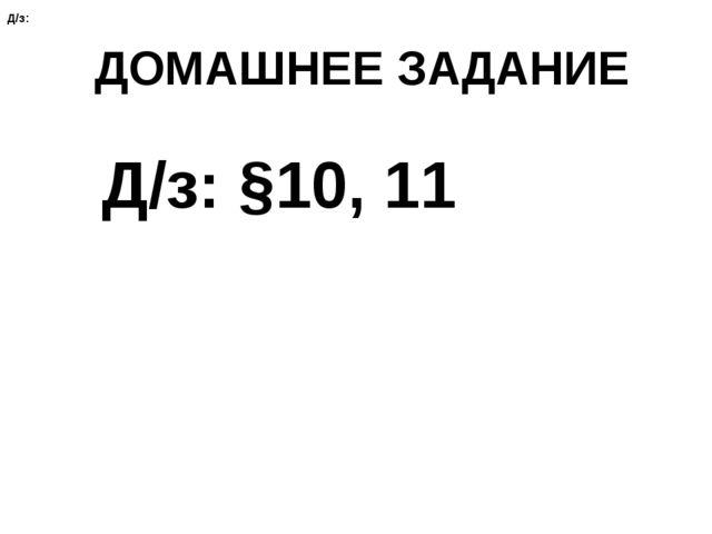 ДОМАШНЕЕ ЗАДАНИЕ Д/з: §10, 11 Д/з: