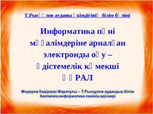 Т.Рысқұлов ауданы әкімдігінің білім бөлімі Информатика пәні мұғалімдеріне арн