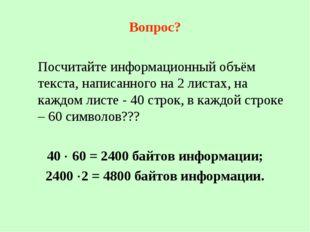 Вопрос? Посчитайте информационный объём текста, написанного на 2 листах, на