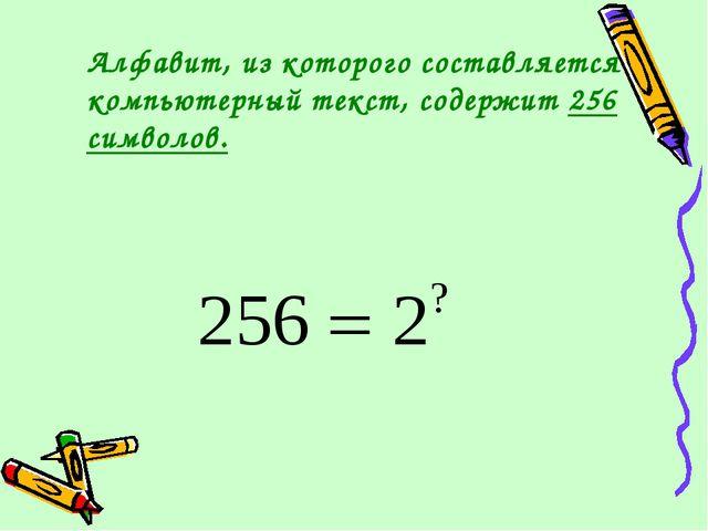 Алфавит, из которого составляется компьютерный текст, содержит 256 символов.