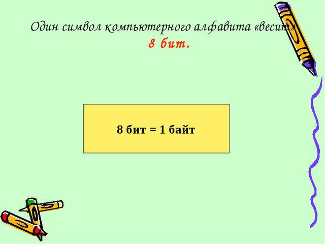 Один символ компьютерного алфавита «весит» 8 бит. 8 бит = 1 байт