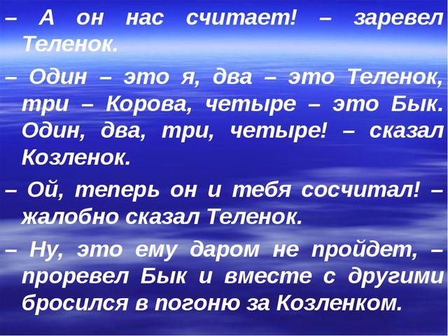 – А он нас считает! – заревел Теленок. – Один – это я, два – это Теленок, три...