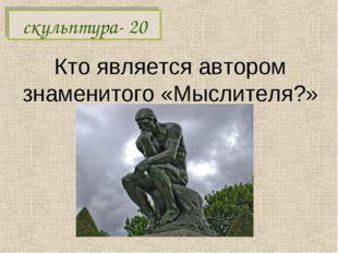 Кто является автором знаменитого «Мыслителя?» скульптура- 20