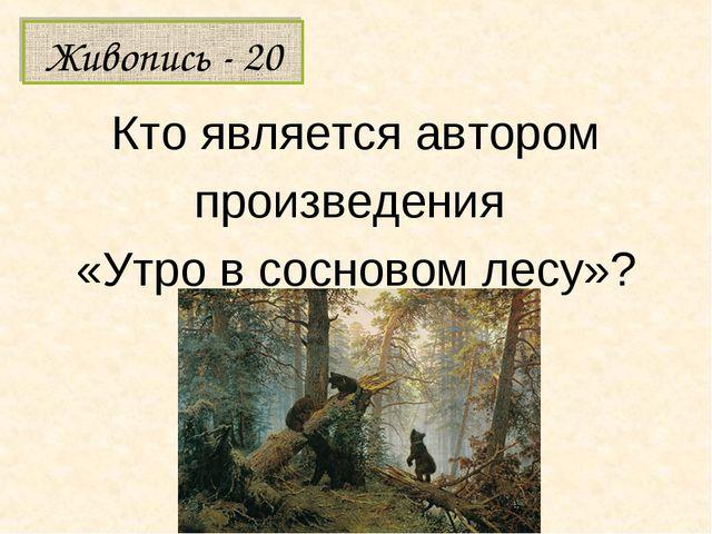 Кто является автором произведения «Утро в сосновом лесу»? Живопись - 20