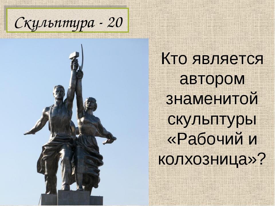 Кто является автором знаменитой скульптуры «Рабочий и колхозница»? Скульптура...