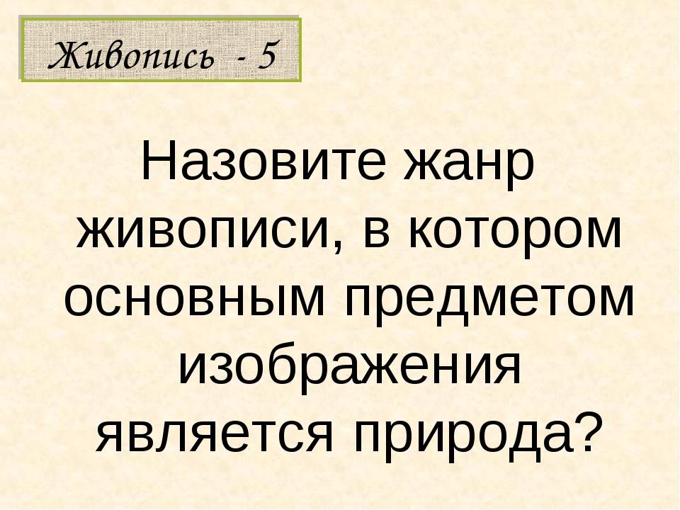 Живопись - 5 Назовите жанр живописи, в котором основным предметом изображения...