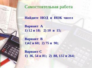Самостоятельная работа Найдите НОД и НОК чисел Вариант А 1) 12 и 18; 2) 10 и