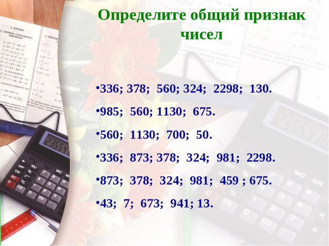 Определите общий признак чисел 336; 378; 560; 324; 2298; 130. 985; 560; 1130;...