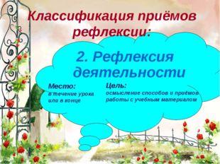 * 2. Рефлексия деятельности Классификация приёмов рефлексии: Место: в течение