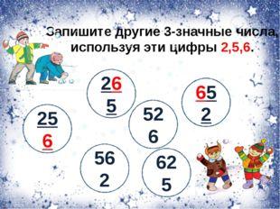 Запишите другие 3-значные числа, используя эти цифры 2,5,6. 256 265 526 625 5