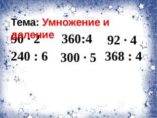 90 · 2 240 : 6 300 · 5 92 · 4 368 : 4 Тема: Умножение и деление 360:4