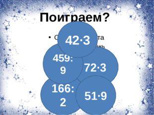 Поиграем? 72·3 166:2 459:9 51·9 42·3