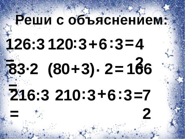 Реши с объяснением: 120 : 3 + 126:3= 6 : 3 = 42 83·2= (80 + 3) · 2 = 166 216:...