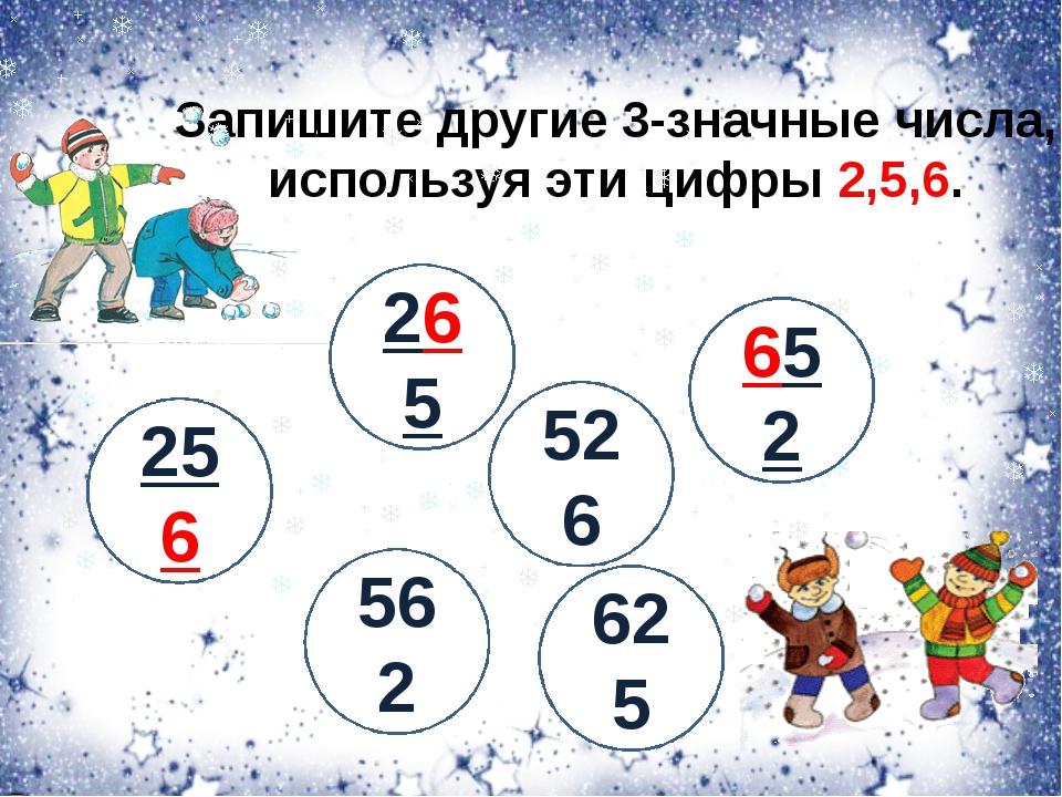 Запишите другие 3-значные числа, используя эти цифры 2,5,6. 256 265 526 625 5...