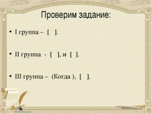 Проверим задание: I группа – [ ]. II группа - [ ], и [ ]. III группа – (Когда