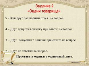 Задание 2 «Оцени товарища» 5 - Ваш друг дал полный ответ на вопрос. 4 – Друг