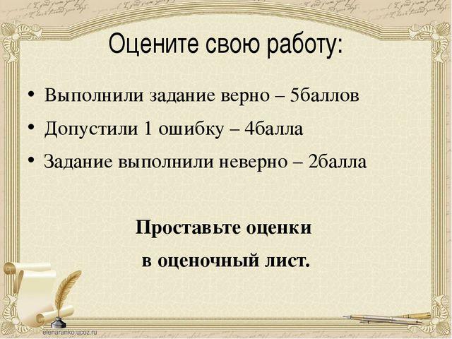 Оцените свою работу: Выполнили задание верно – 5баллов Допустили 1 ошибку – 4...