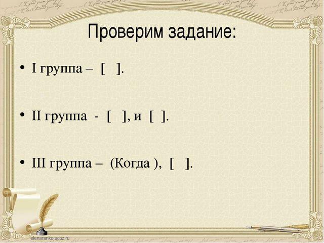 Проверим задание: I группа – [ ]. II группа - [ ], и [ ]. III группа – (Когда...