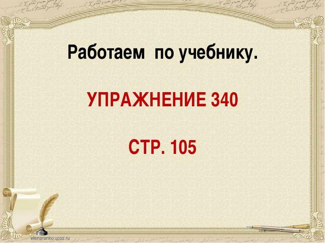 Работаем по учебнику. УПРАЖНЕНИЕ 340 СТР. 105