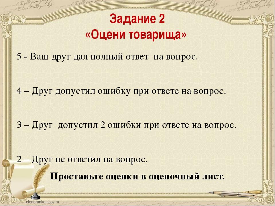 Задание 2 «Оцени товарища» 5 - Ваш друг дал полный ответ на вопрос. 4 – Друг...