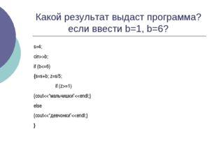 Какой результат выдаст программа? если ввести b=1, b=6? s=4; cin>>b; if (b=1)