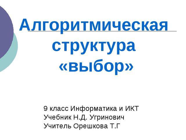 Алгоритмическая структура «выбор» 9 класс Информатика и ИКТ Учебник Н.Д. Угри...