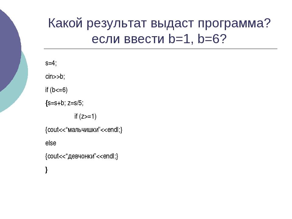 Какой результат выдаст программа? если ввести b=1, b=6? s=4; cin>>b; if (b=1)...
