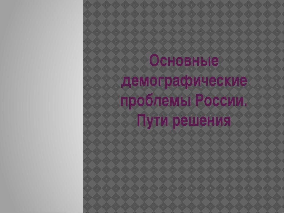 Основные демографические проблемы России. Пути решения