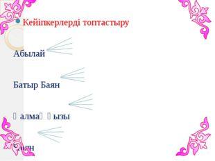 Кейіпкерлерді топтастыру Абылай Батыр Баян Қалмақ қызы Ноян