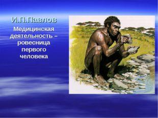 И.П.Павлов Медицинская деятельность – ровесница первого человека