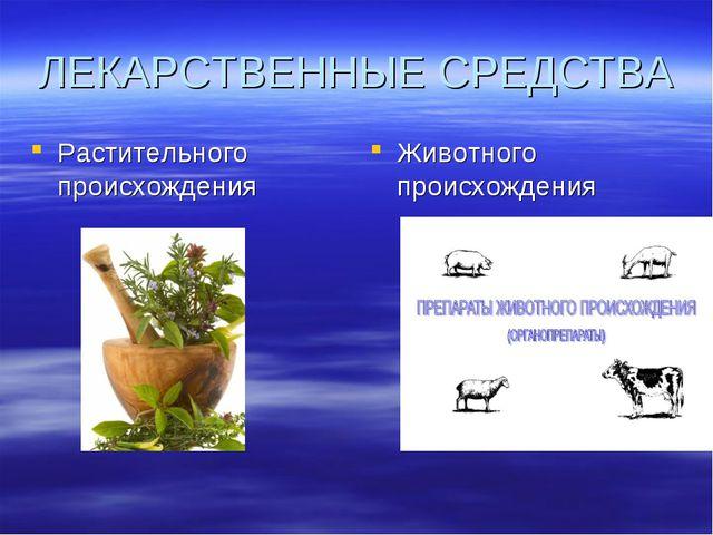 ЛЕКАРСТВЕННЫЕ СРЕДСТВА Растительного происхождения Животного происхождения