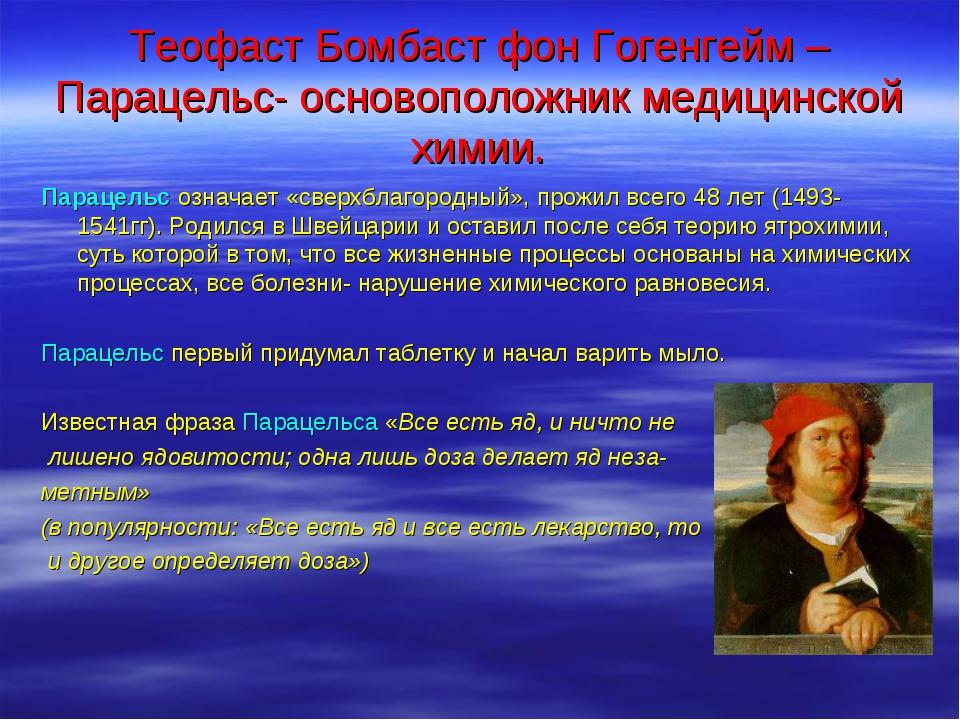 Теофаст Бомбаст фон Гогенгейм – Парацельс- основоположник медицинской химии....
