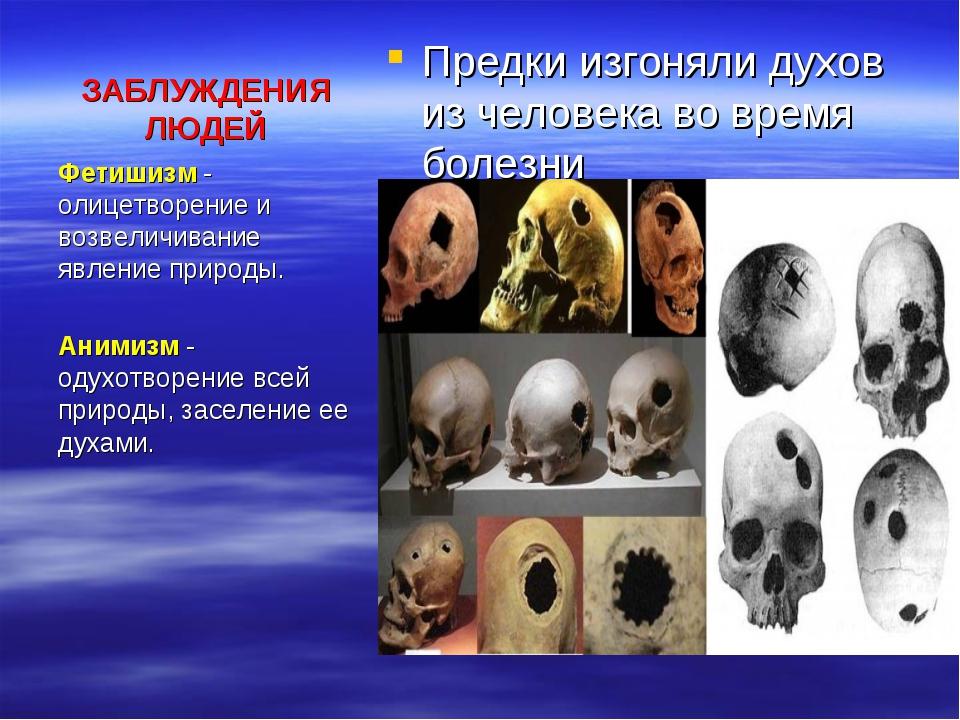 ЗАБЛУЖДЕНИЯ ЛЮДЕЙ Предки изгоняли духов из человека во время болезни Фетишизм...
