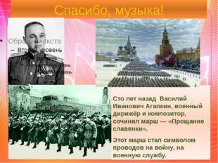 Спасибо, музыка! Сто лет назад Василий Иванович Агапкин, военный дирижёр и ко