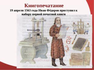 Книгопечатание 19 апреля 1563 года Иван Фёдоров приступил к набору первой печ