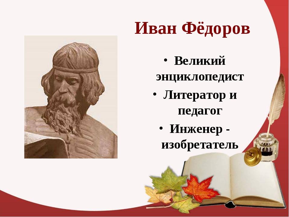 Иван Фёдоров Великий энциклопедист Литератор и педагог Инженер - изобретатель