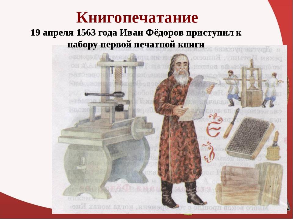 Книгопечатание 19 апреля 1563 года Иван Фёдоров приступил к набору первой печ...