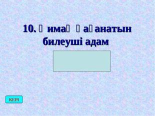 10. Қимақ қағанатын билеуші адам (Қаған) КЕРІ
