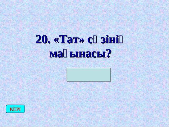 20. «Тат» сөзінің мағынасы? (Құл) КЕРІ