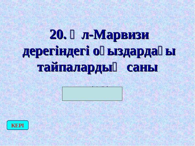 20. Әл-Марвизи дерегіндегі оғыздардағы тайпалардың саны (12) КЕРІ