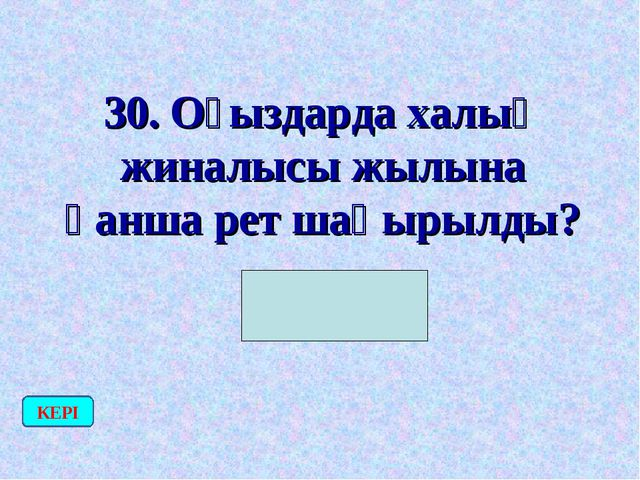 30. Оғыздарда халық жиналысы жылына қанша рет шақырылды? (1 рет) КЕРІ