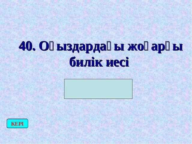 40. Оғыздардағы жоғарғы билік иесі (Шабғу) КЕРІ